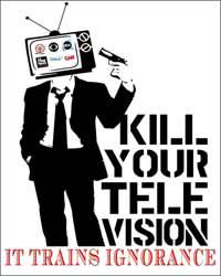 Kill your lelevision, it trains ignorance.