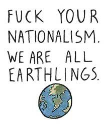 Fuck your nationalism. We are all earthlings.