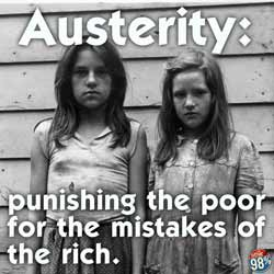 Austerity, punishing the poor for the mistakes of the rich.