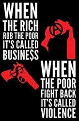 When the rich rob the poor it's called business, when the poor fight back it's called violence.