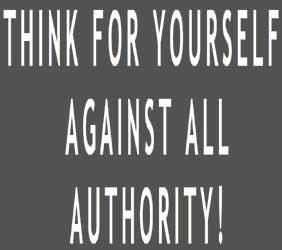 Think for yourself against all autority.
