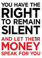 You have the right to remain silent and let their money speak for you