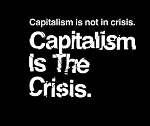 Capitalism is not in crisis, capitalism is the crisis.