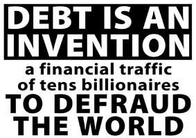 Debt is an invention, a financial traffic of tens billionaires to defraud the world